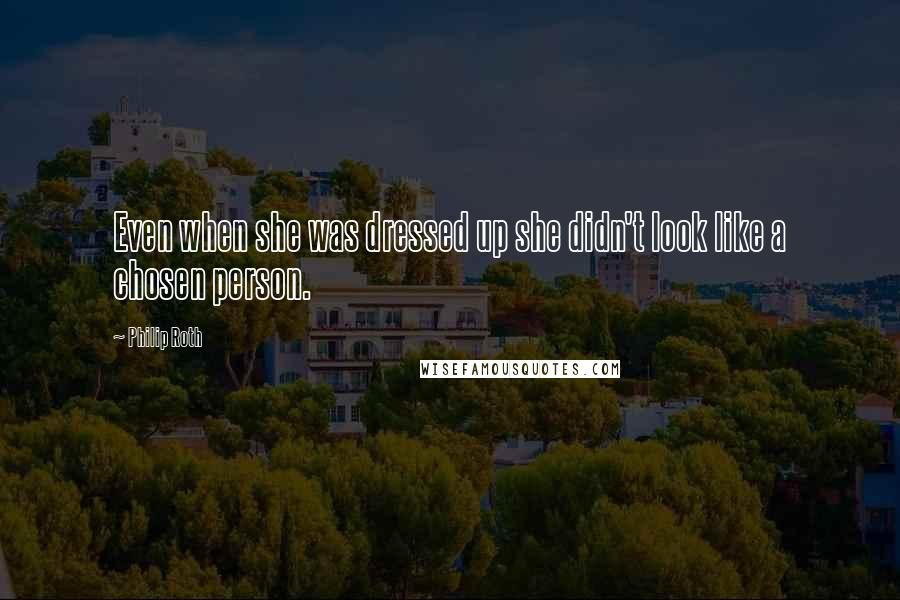 Philip Roth quotes: Even when she was dressed up she didn't look like a chosen person.