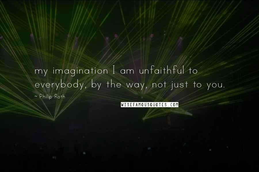 Philip Roth quotes: my imagination I am unfaithful to everybody, by the way, not just to you.