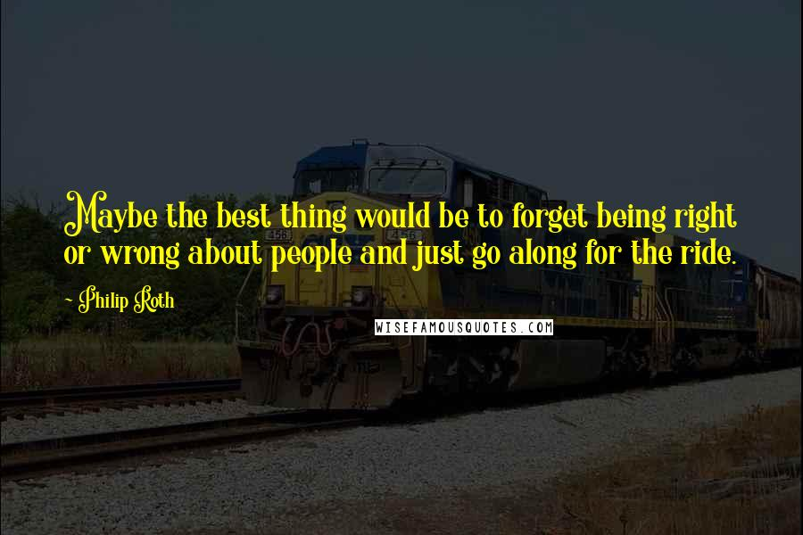 Philip Roth quotes: Maybe the best thing would be to forget being right or wrong about people and just go along for the ride.