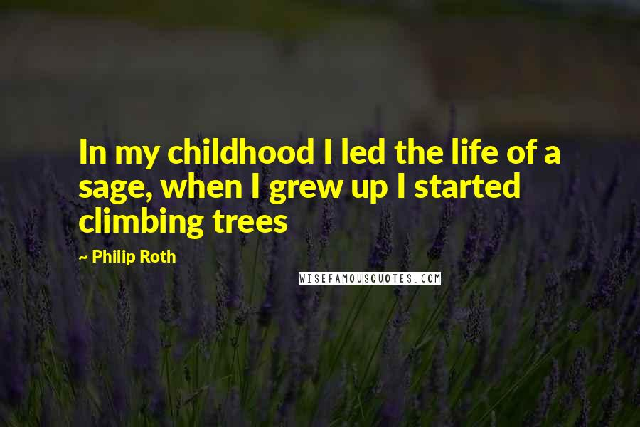 Philip Roth quotes: In my childhood I led the life of a sage, when I grew up I started climbing trees