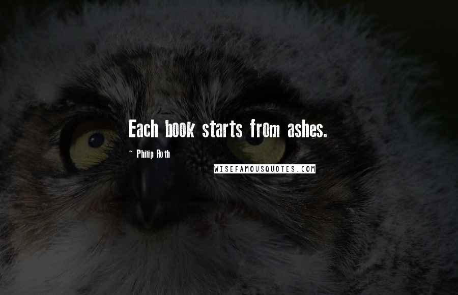 Philip Roth quotes: Each book starts from ashes.