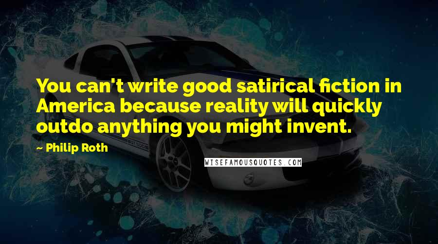 Philip Roth quotes: You can't write good satirical fiction in America because reality will quickly outdo anything you might invent.