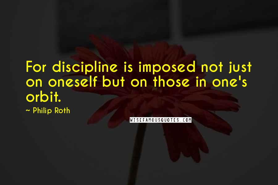 Philip Roth quotes: For discipline is imposed not just on oneself but on those in one's orbit.