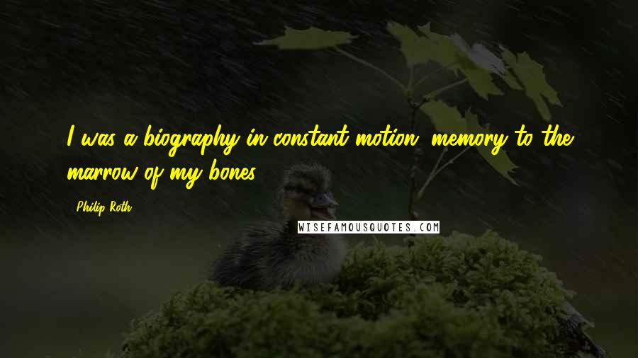 Philip Roth quotes: I was a biography in constant motion, memory to the marrow of my bones.