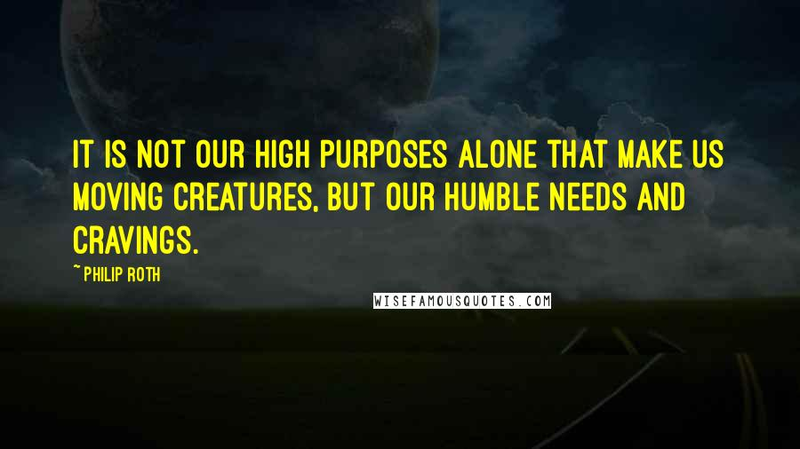 Philip Roth quotes: It is not our high purposes alone that make us moving creatures, but our humble needs and cravings.