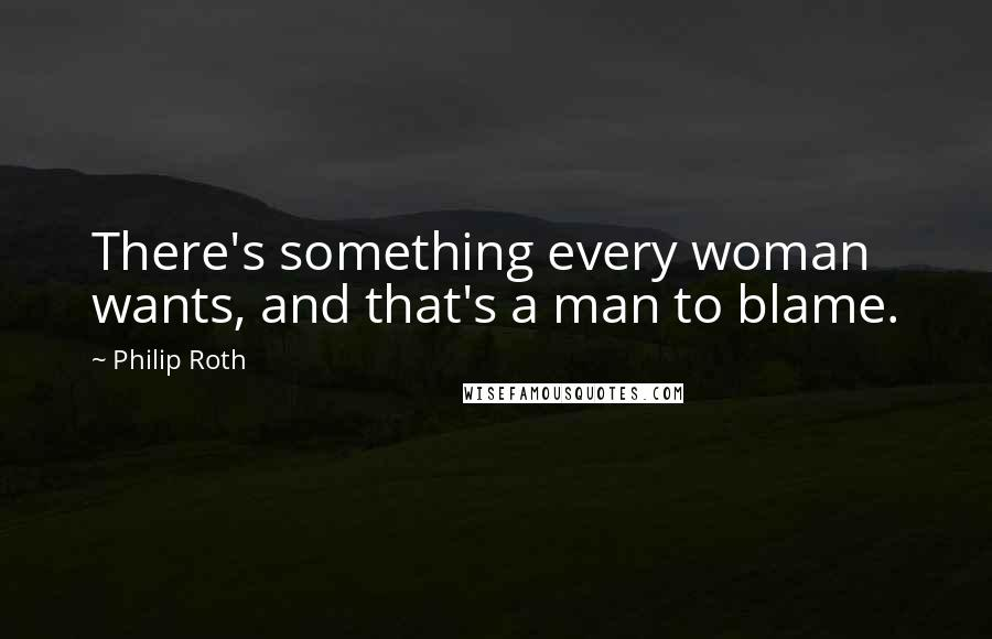 Philip Roth quotes: There's something every woman wants, and that's a man to blame.