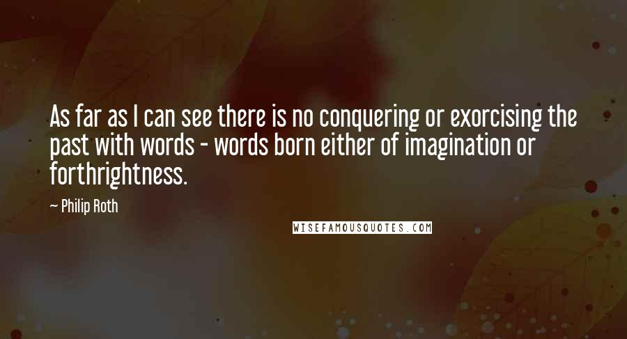 Philip Roth quotes: As far as I can see there is no conquering or exorcising the past with words - words born either of imagination or forthrightness.