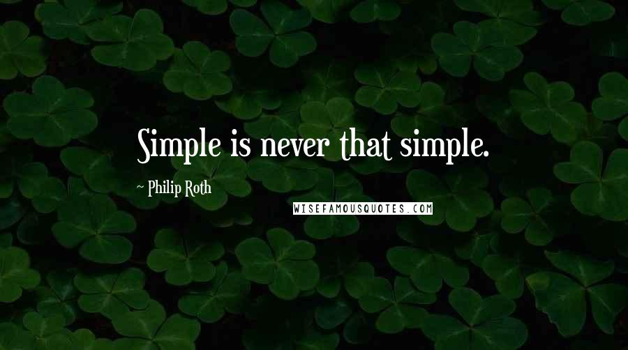 Philip Roth quotes: Simple is never that simple.