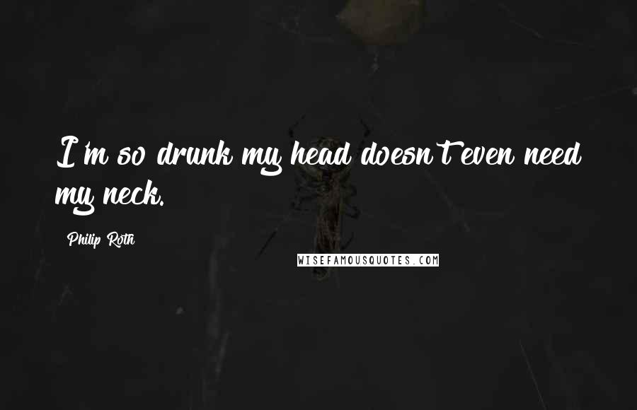 Philip Roth quotes: I'm so drunk my head doesn't even need my neck.