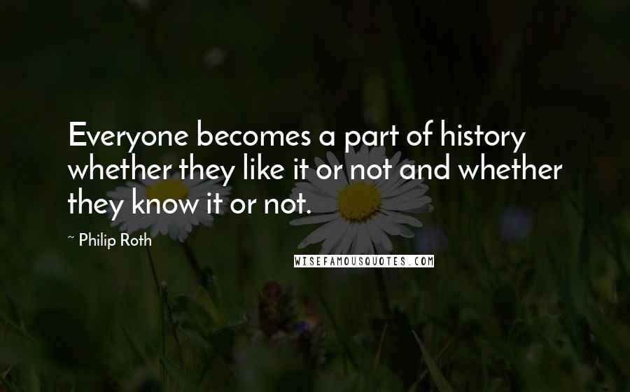 Philip Roth quotes: Everyone becomes a part of history whether they like it or not and whether they know it or not.
