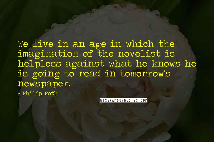 Philip Roth quotes: We live in an age in which the imagination of the novelist is helpless against what he knows he is going to read in tomorrow's newspaper.
