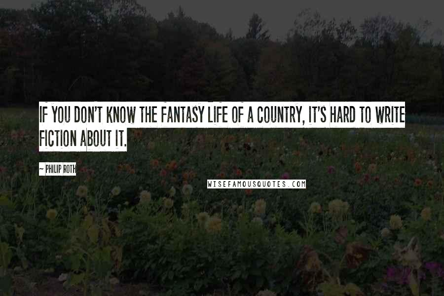 Philip Roth quotes: If you don't know the fantasy life of a country, it's hard to write fiction about it.