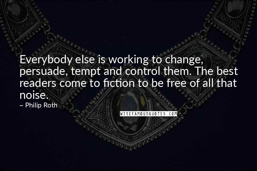 Philip Roth quotes: Everybody else is working to change, persuade, tempt and control them. The best readers come to fiction to be free of all that noise.