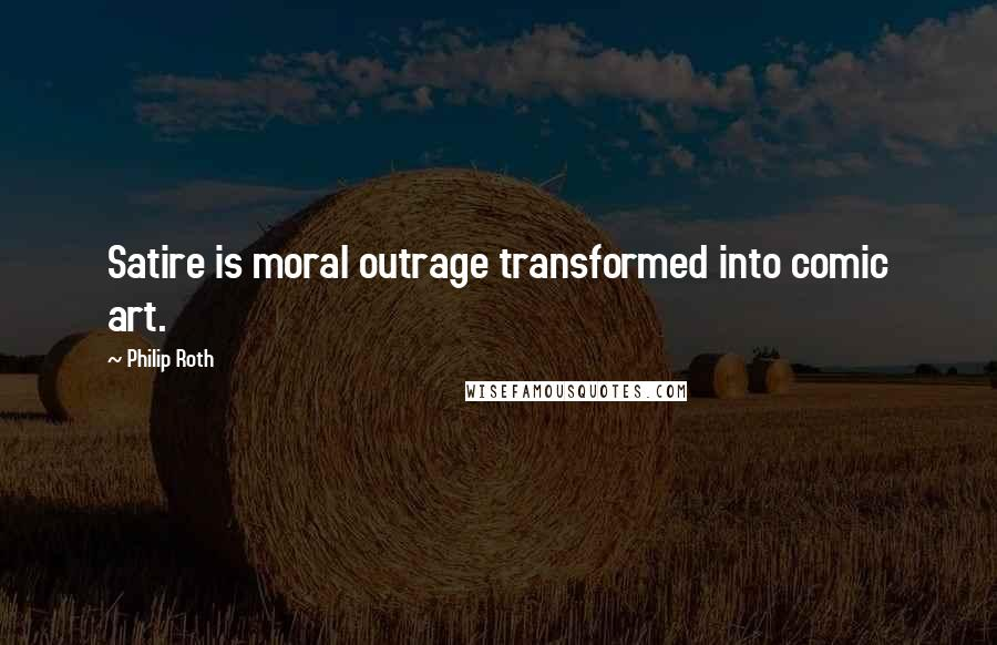 Philip Roth quotes: Satire is moral outrage transformed into comic art.
