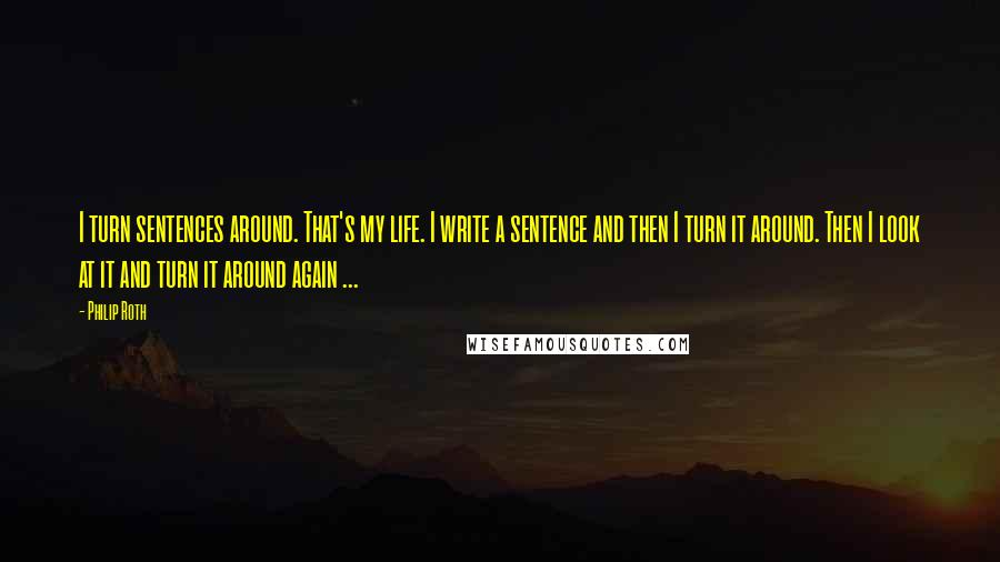 Philip Roth quotes: I turn sentences around. That's my life. I write a sentence and then I turn it around. Then I look at it and turn it around again ...