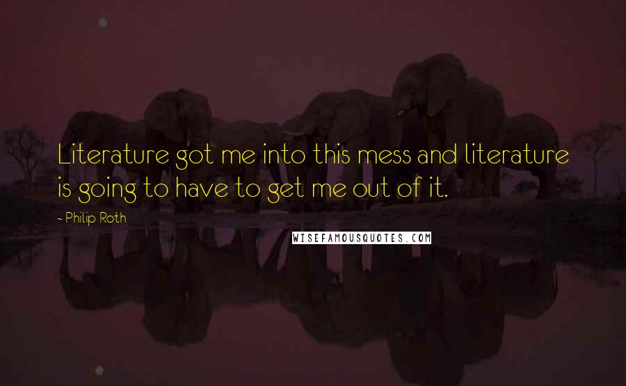 Philip Roth quotes: Literature got me into this mess and literature is going to have to get me out of it.
