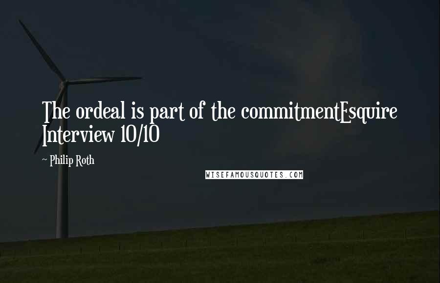 Philip Roth quotes: The ordeal is part of the commitmentEsquire Interview 10/10