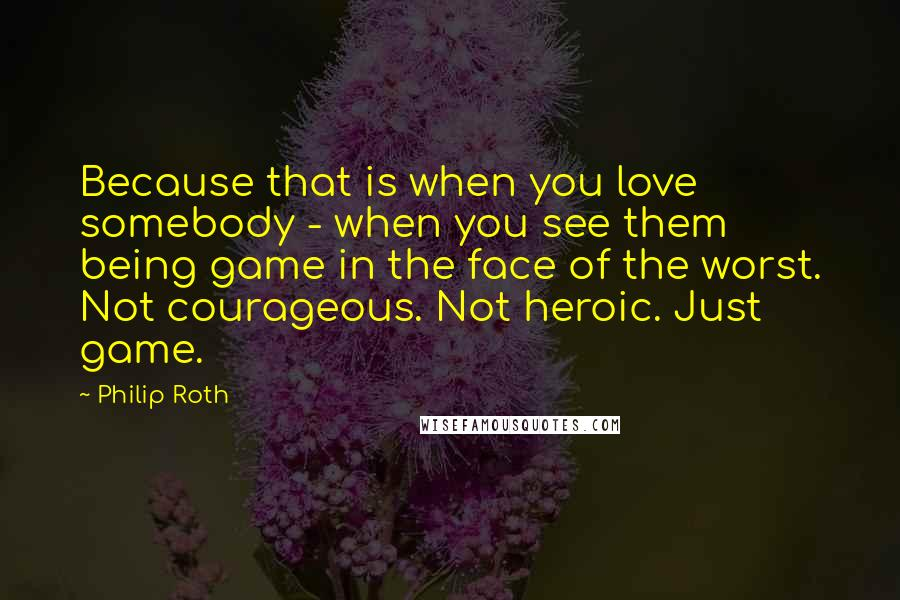Philip Roth quotes: Because that is when you love somebody - when you see them being game in the face of the worst. Not courageous. Not heroic. Just game.