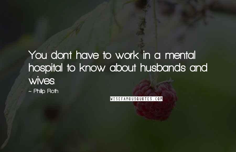Philip Roth quotes: You don't have to work in a mental hospital to know about husbands and wives.