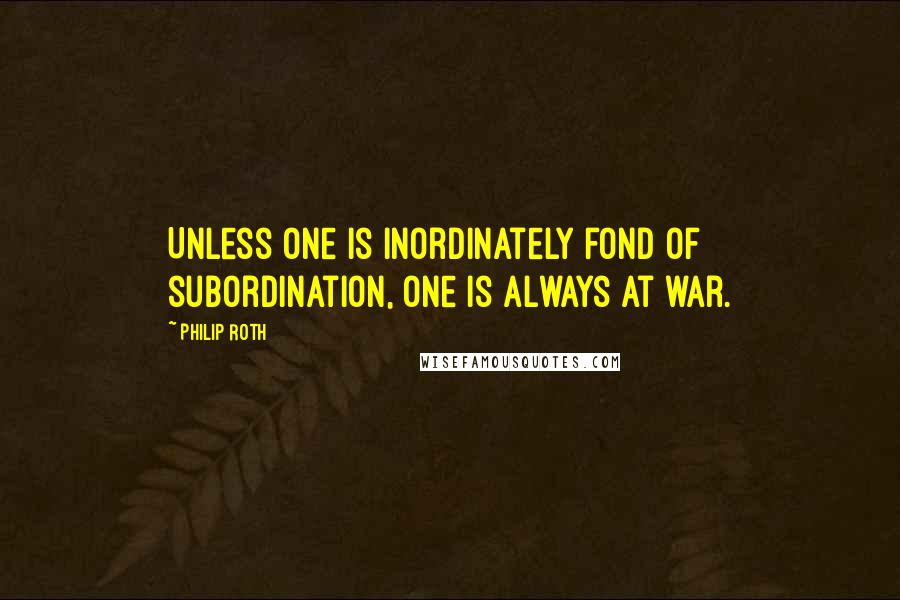 Philip Roth quotes: Unless one is inordinately fond of subordination, one is always at war.