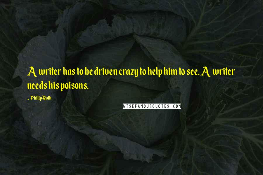 Philip Roth quotes: A writer has to be driven crazy to help him to see. A writer needs his poisons.