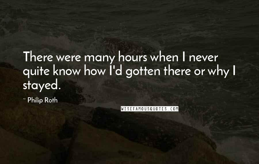 Philip Roth quotes: There were many hours when I never quite know how I'd gotten there or why I stayed.