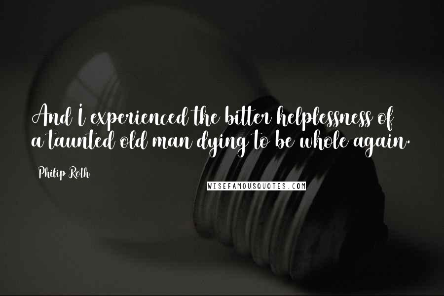Philip Roth quotes: And I experienced the bitter helplessness of a taunted old man dying to be whole again.