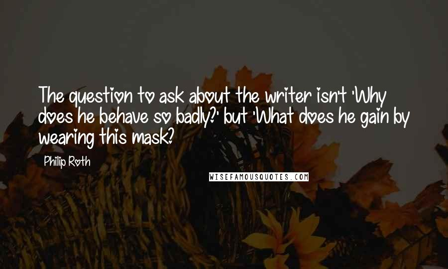 Philip Roth quotes: The question to ask about the writer isn't 'Why does he behave so badly?' but 'What does he gain by wearing this mask?