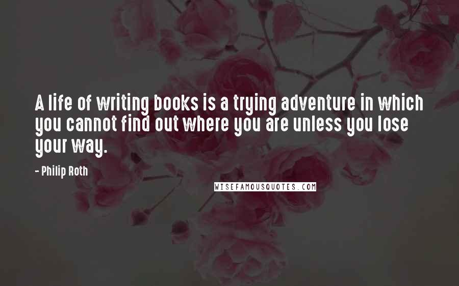 Philip Roth quotes: A life of writing books is a trying adventure in which you cannot find out where you are unless you lose your way.