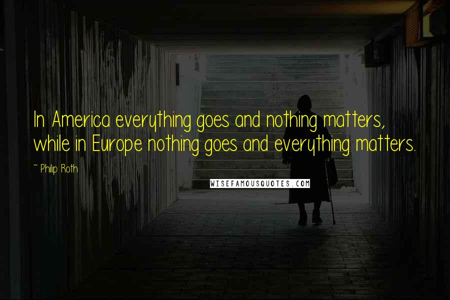 Philip Roth quotes: In America everything goes and nothing matters, while in Europe nothing goes and everything matters.