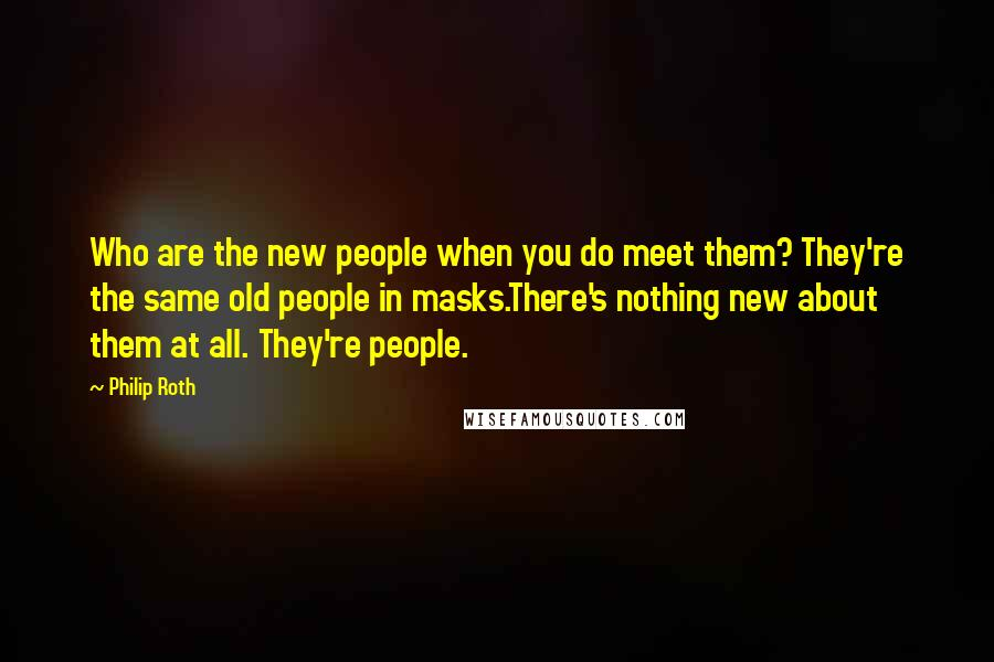Philip Roth quotes: Who are the new people when you do meet them? They're the same old people in masks.There's nothing new about them at all. They're people.