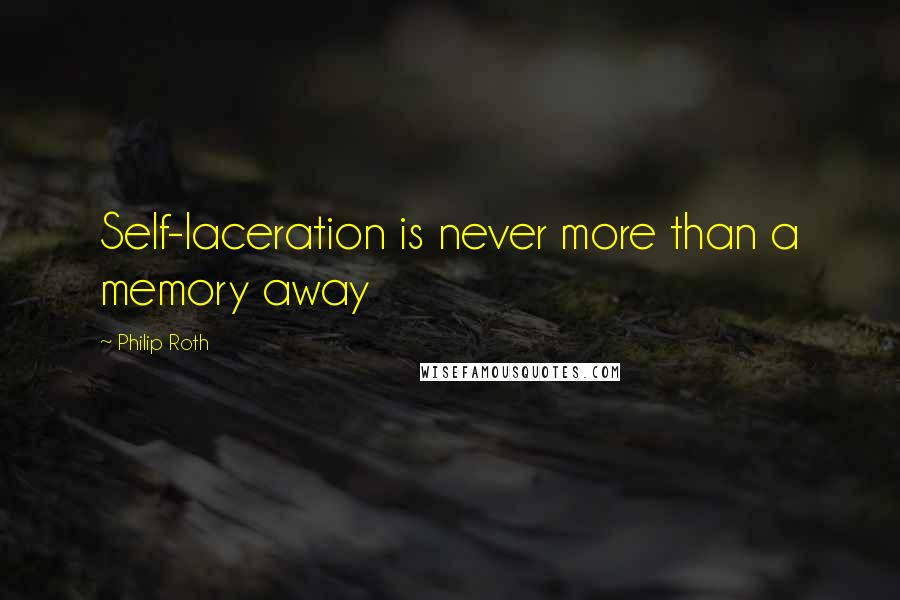 Philip Roth quotes: Self-laceration is never more than a memory away