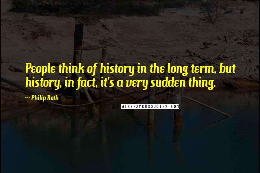 Philip Roth quotes: People think of history in the long term, but history, in fact, it's a very sudden thing.