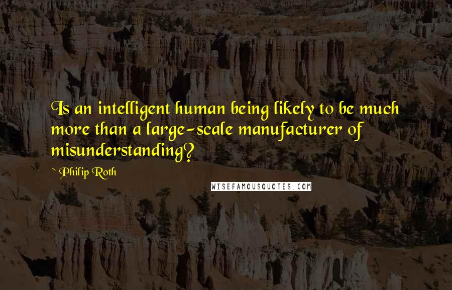 Philip Roth quotes: Is an intelligent human being likely to be much more than a large-scale manufacturer of misunderstanding?