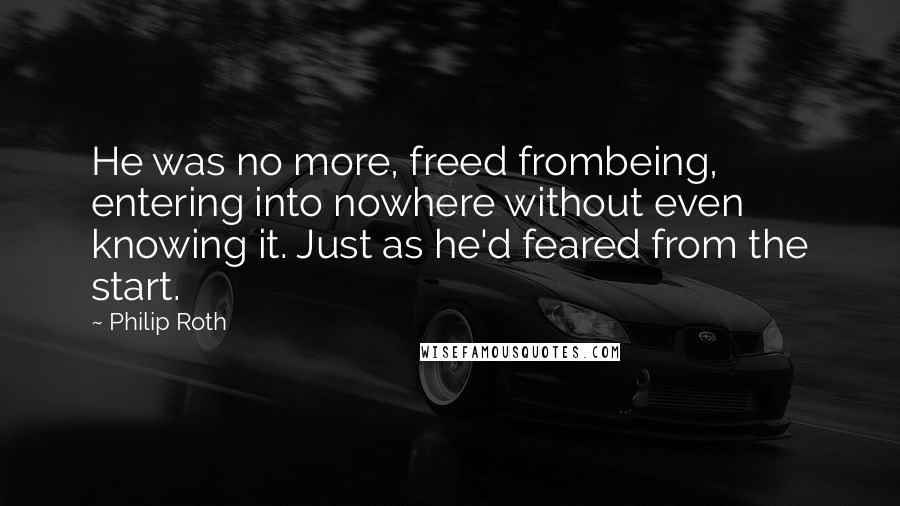 Philip Roth quotes: He was no more, freed frombeing, entering into nowhere without even knowing it. Just as he'd feared from the start.