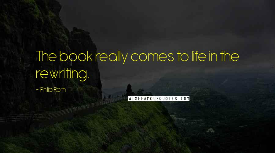 Philip Roth quotes: The book really comes to life in the rewriting.