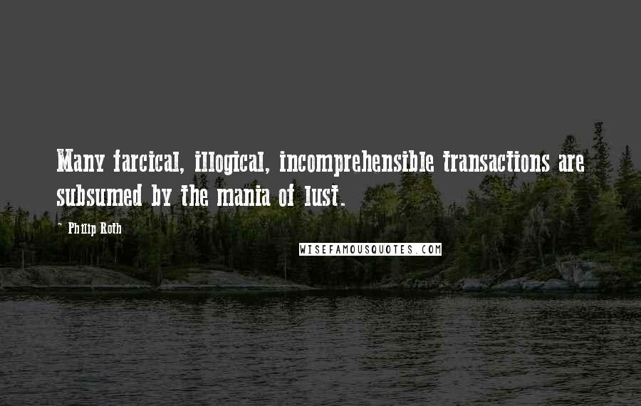Philip Roth quotes: Many farcical, illogical, incomprehensible transactions are subsumed by the mania of lust.
