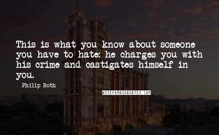 Philip Roth quotes: This is what you know about someone you have to hate: he charges you with his crime and castigates himself in you.