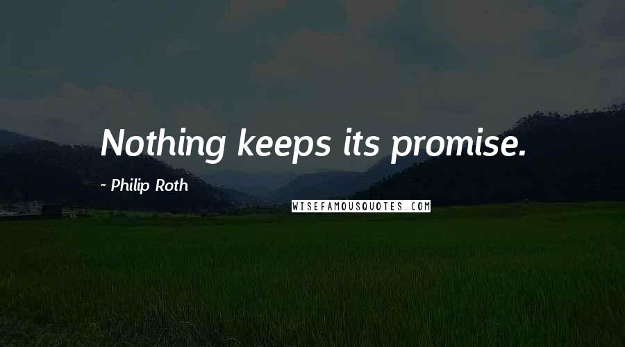 Philip Roth quotes: Nothing keeps its promise.