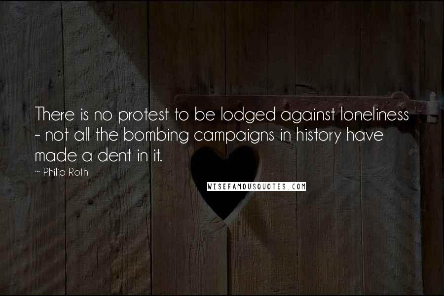 Philip Roth quotes: There is no protest to be lodged against loneliness - not all the bombing campaigns in history have made a dent in it.
