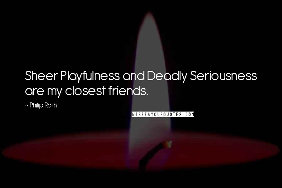 Philip Roth quotes: Sheer Playfulness and Deadly Seriousness are my closest friends.