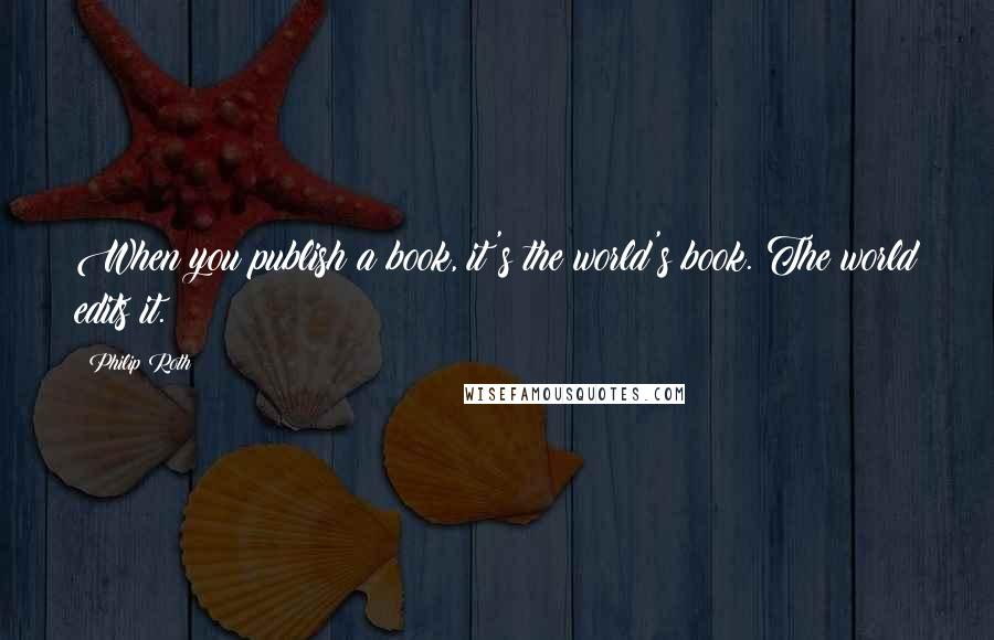 Philip Roth quotes: When you publish a book, it's the world's book. The world edits it.