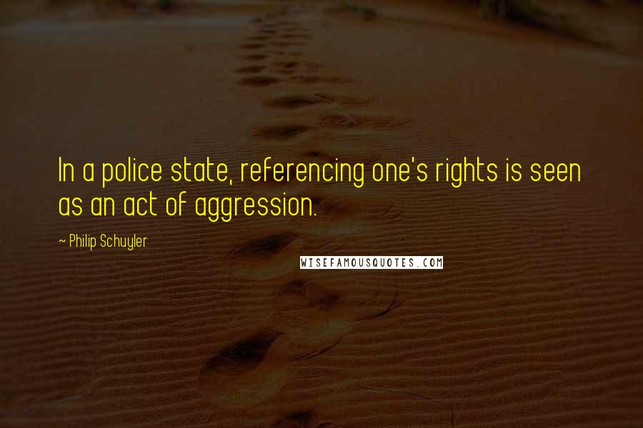 Philip Schuyler quotes: In a police state, referencing one's rights is seen as an act of aggression.