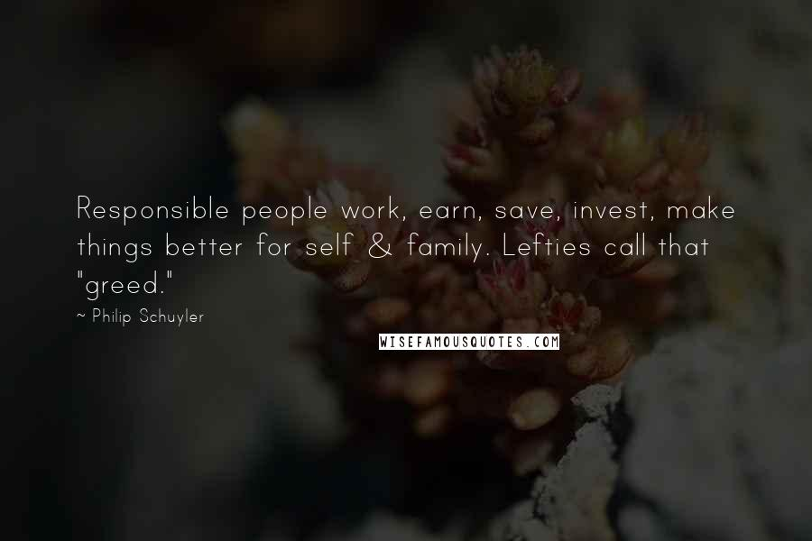 """Philip Schuyler quotes: Responsible people work, earn, save, invest, make things better for self & family. Lefties call that """"greed."""""""