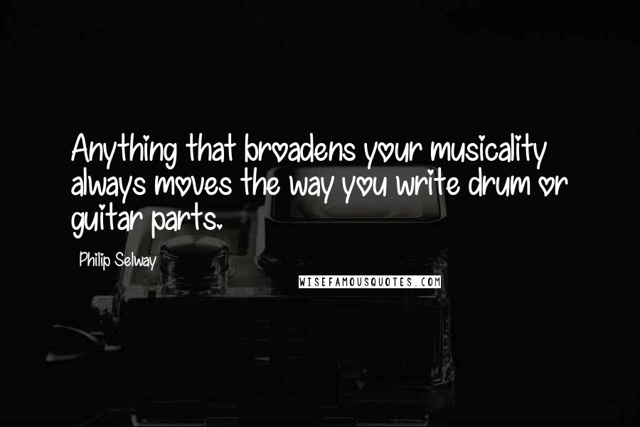 Philip Selway quotes: Anything that broadens your musicality always moves the way you write drum or guitar parts.
