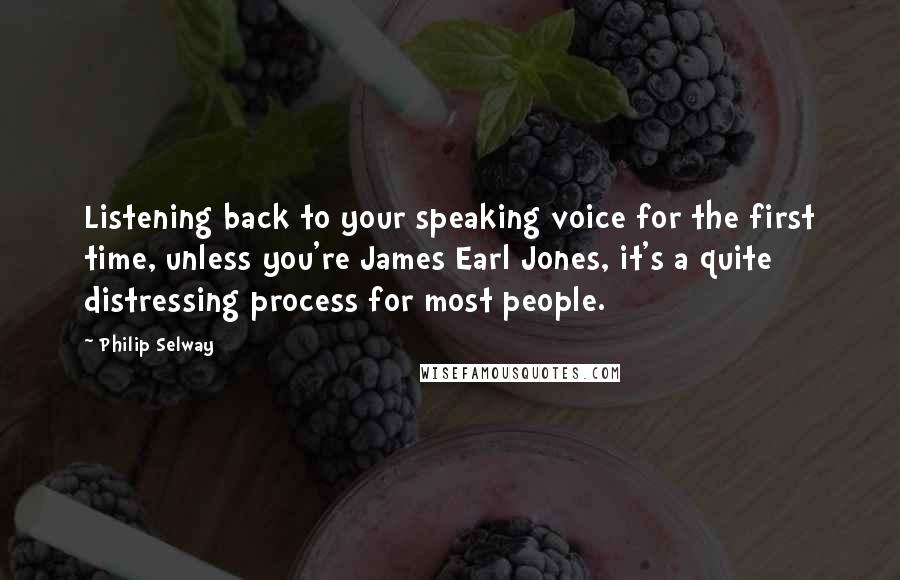 Philip Selway quotes: Listening back to your speaking voice for the first time, unless you're James Earl Jones, it's a quite distressing process for most people.