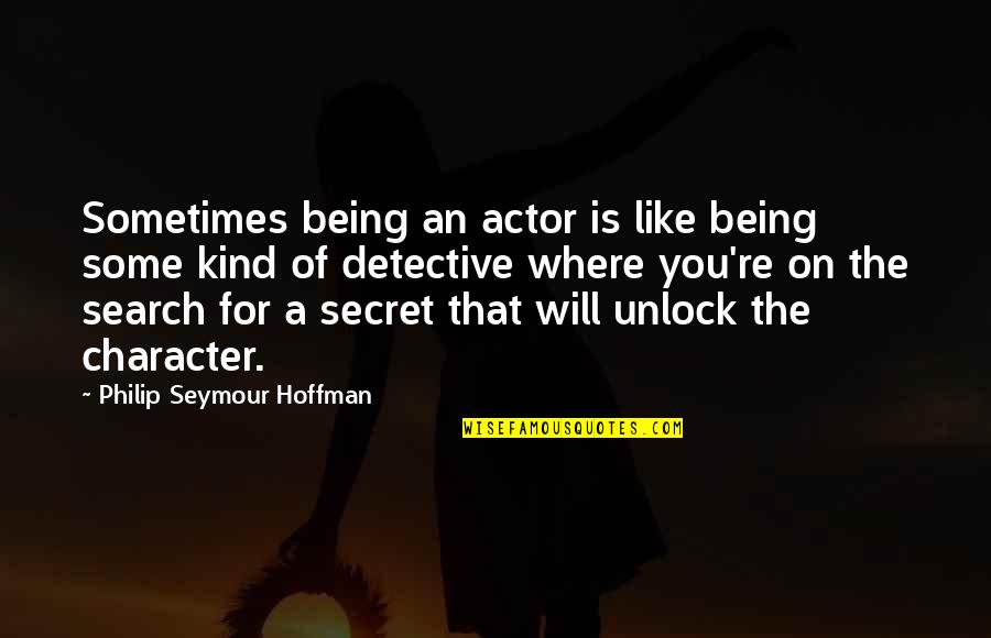 Philip Seymour Hoffman Character Quotes By Philip Seymour Hoffman: Sometimes being an actor is like being some