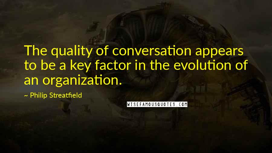 Philip Streatfield quotes: The quality of conversation appears to be a key factor in the evolution of an organization.