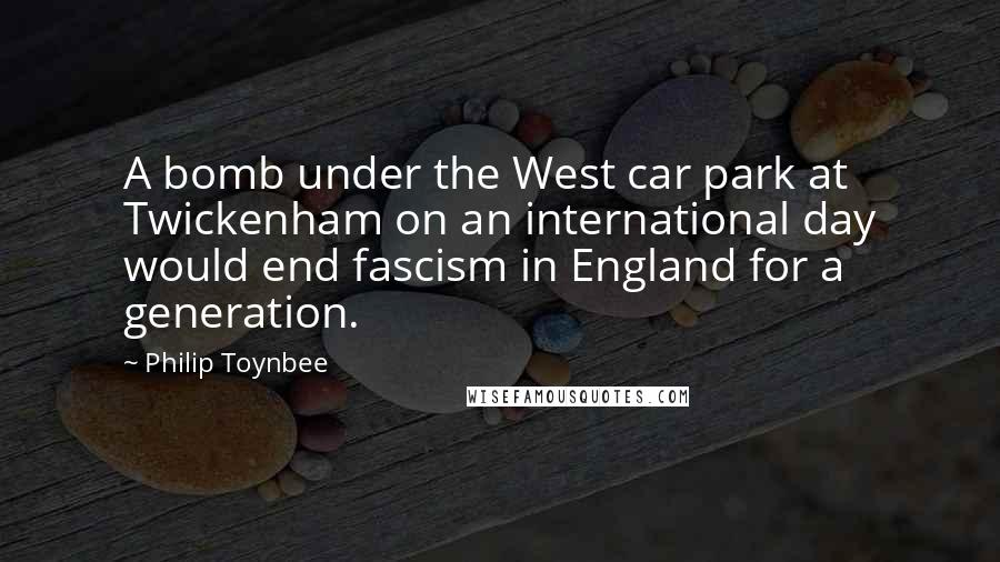 Philip Toynbee quotes: A bomb under the West car park at Twickenham on an international day would end fascism in England for a generation.