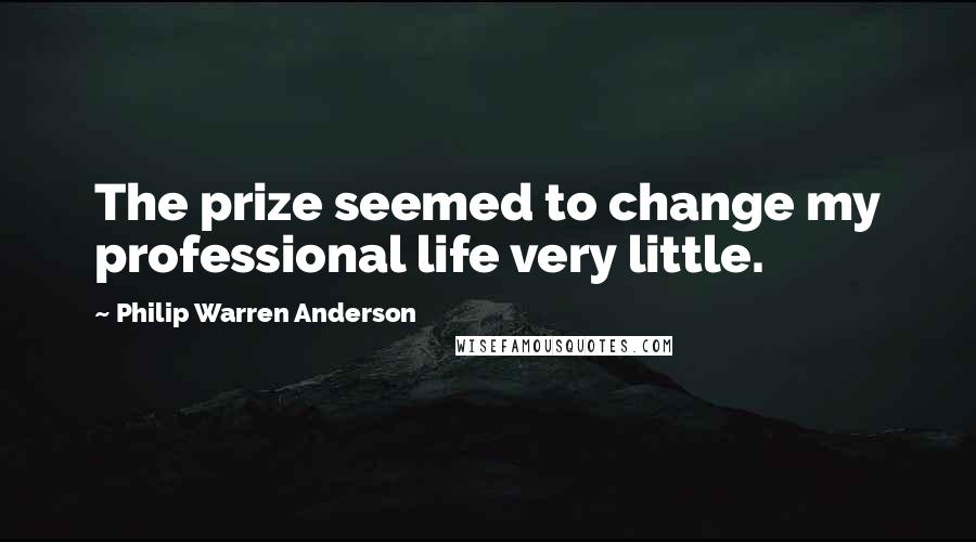 Philip Warren Anderson quotes: The prize seemed to change my professional life very little.
